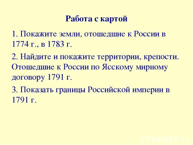 Работа с картой 1. Покажите земли, отошедшие к России в 1774 г., в 1783 г. 2. Найдите и покажите территории, крепости. Отошедшие к России по Ясскому мирному договору 1791 г. 3. Показать границы Российской империи в 1791 г.