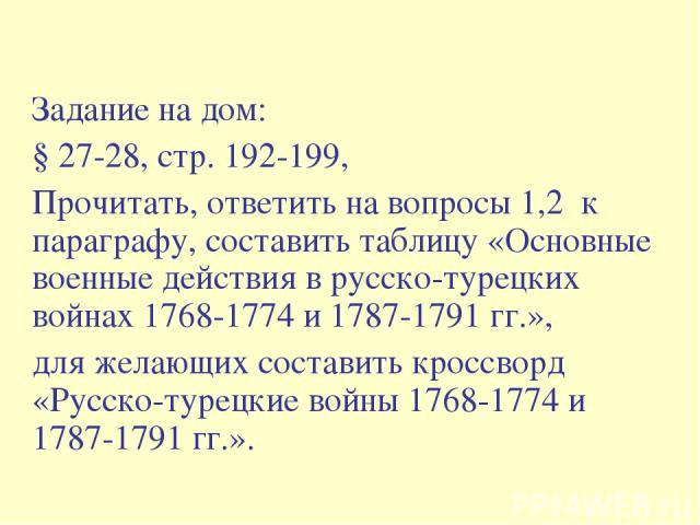 Задание на дом: § 27-28, стр. 192-199, Прочитать, ответить на вопросы 1,2 к параграфу, составить таблицу «Основные военные действия в русско-турецких войнах 1768-1774 и 1787-1791 гг.», для желающих составить кроссворд «Русско-турецкие войны 1768-177…