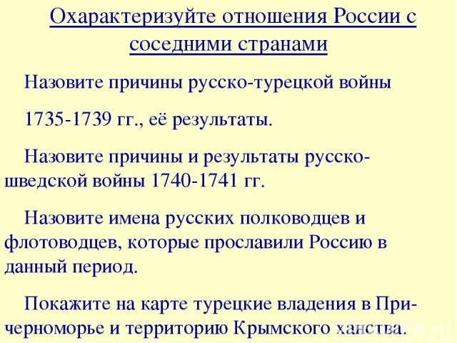 Охарактеризуйте отношения России с соседними странами ۰Назовите причины русско-турецкой войны 1735-1739 гг., её результаты. ۰Назовите причины и результаты русско- шведской войны 1740-1741 гг. ۰Назовите имена русских полководцев и флотоводцев, которы…