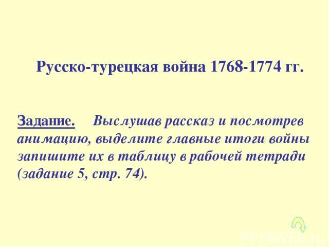 Русско-турецкая война 1768-1774 гг. Задание. Выслушав рассказ и посмотрев анимацию, выделите главные итоги войны запишите их в таблицу в рабочей тетради (задание 5, стр. 74).