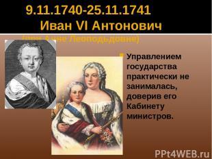 9.11.1740-25.11.1741 Иван VI Антонович (при Анне Леоподьдовне) Управлением госуд