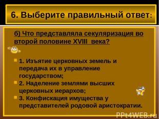 6. Выберите правильный ответ: б) Что представляла секуляризация во второй полови