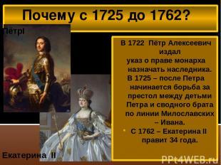 Почему с 1725 до 1762? В 1722 Пётр Алексеевич издал указ о праве монарха назнача