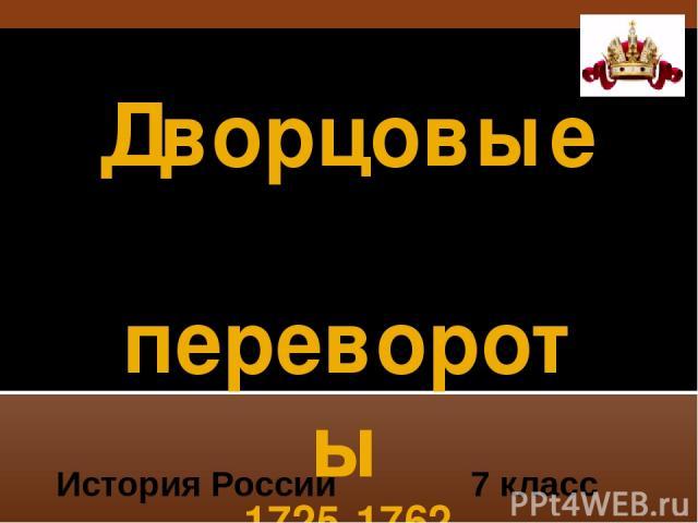 Дворцовые перевороты 1725-1762 XVIII 7 класс История России