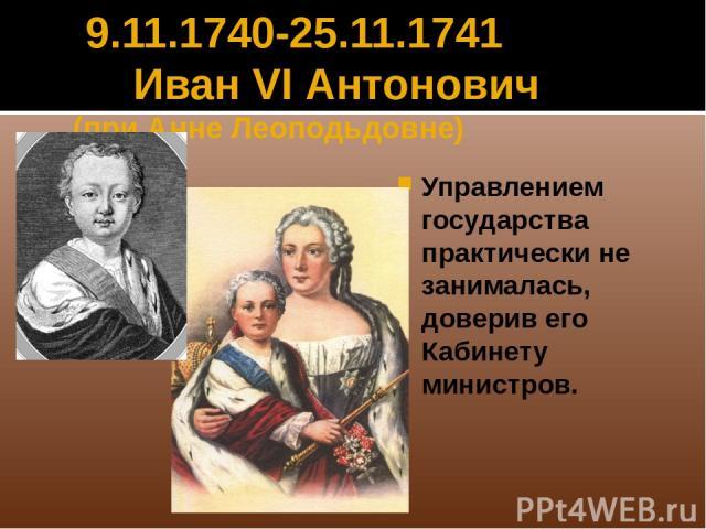 9.11.1740-25.11.1741 Иван VI Антонович (при Анне Леоподьдовне) Управлением государства практически не занималась, доверив его Кабинету министров.