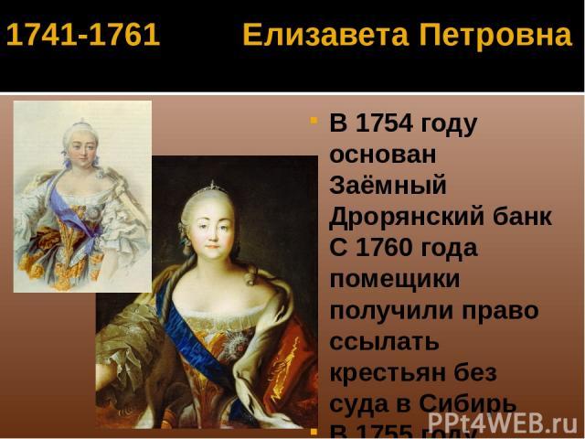 В 1754 году основан Заёмный Дрорянский банк С 1760 года помещики получили право ссылать крестьян без суда в Сибирь В 1755 году основан Московский государственный университет 1757- открыта Академия художеств 1741-1761 Елизавета Петровна