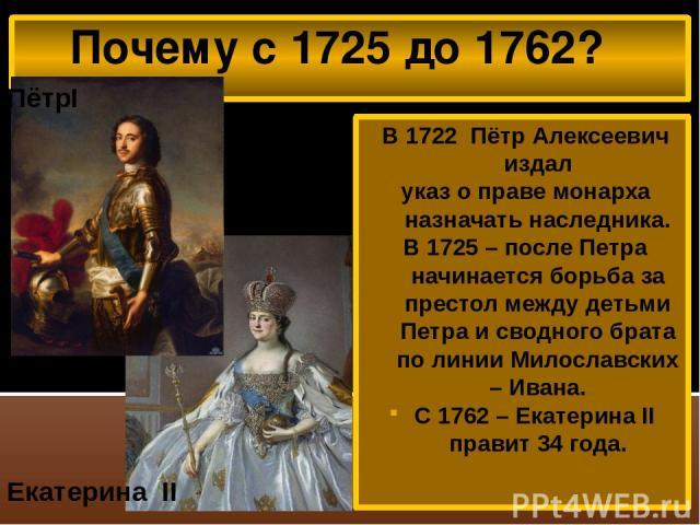 Почему с 1725 до 1762? В 1722 Пётр Алексеевич издал указ о праве монарха назначать наследника. В 1725 – после Петра начинается борьба за престол между детьми Петра и сводного брата по линии Милославских – Ивана. С 1762 – Екатерина II правит 34 года.…