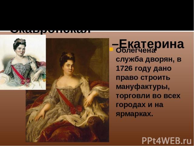 1725-1727 Марта Скавронская –Екатерина I Облегчена служба дворян, в 1726 году дано право строить мануфактуры, торговли во всех городах и на ярмарках.