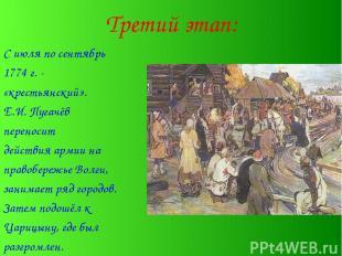 Третий этап: С июля по сентябрь 1774 г. - «крестьянский». Е.И. Пугачёв переносит