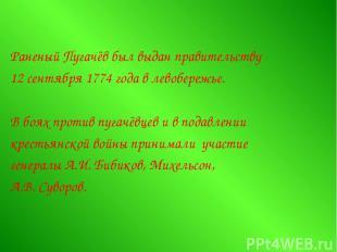 Раненый Пугачёв был выдан правительству 12 сентября 1774 года в левобережье. В б