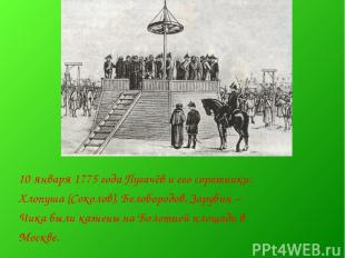 10 января 1775 года Пугачёв и его соратники: Хлопуша (Соколов), Белобородов, Зар
