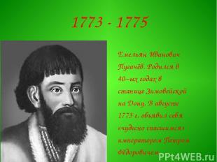 1773 - 1775 Емельян Иванович Пугачёв. Родился в 40–ых годах в станице Зимовейско