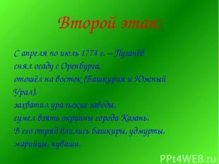 Второй этап: С апреля по июль 1774 г. – Пугачёв снял осаду с Оренбурга, отошёл н