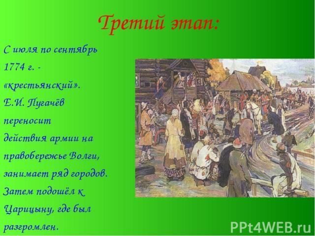 Третий этап: С июля по сентябрь 1774 г. - «крестьянский». Е.И. Пугачёв переносит действия армии на правобережье Волги, занимает ряд городов. Затем подошёл к Царицыну, где был разгромлен.