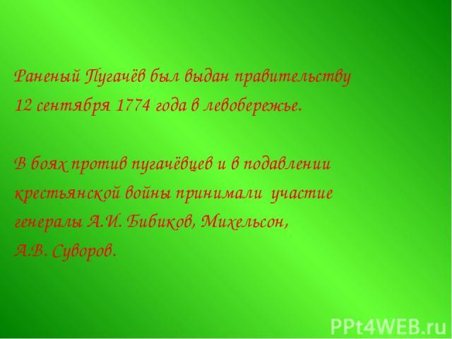Раненый Пугачёв был выдан правительству 12 сентября 1774 года в левобережье. В боях против пугачёвцев и в подавлении крестьянской войны принимали участие генералы А.И. Бибиков, Михельсон, А.В. Суворов.