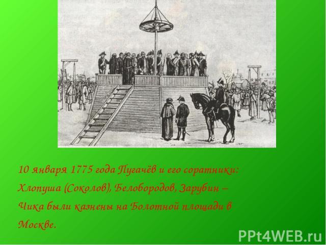 10 января 1775 года Пугачёв и его соратники: Хлопуша (Соколов), Белобородов, Зарубин – Чика были казнены на Болотной площади в Москве.