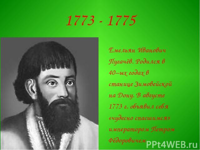 1773 - 1775 Емельян Иванович Пугачёв. Родился в 40–ых годах в станице Зимовейской на Дону. В августе 1773 г. объявил себя «чудесно спасшимся» императором Петром Фёдоровичем.