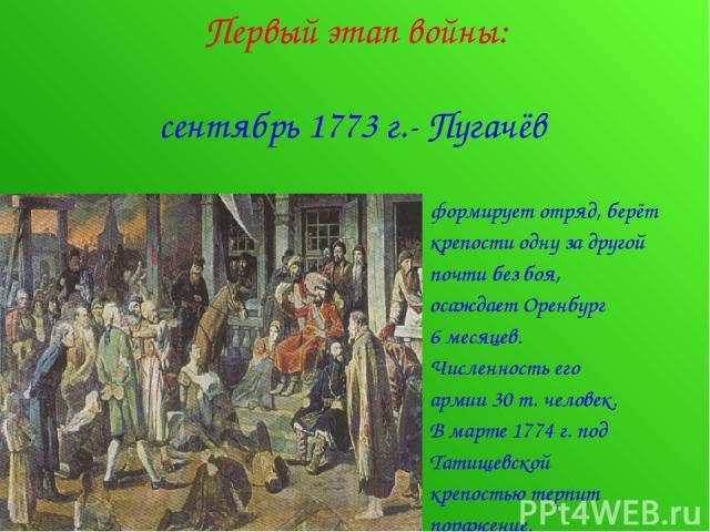 Первый этап войны: сентябрь 1773 г.- Пугачёв формирует отряд, берёт крепости одну за другой почти без боя, осаждает Оренбург 6 месяцев. Численность его армии 30 т. человек. В марте 1774 г. под Татищевской крепостью терпит поражение.