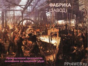 Промышленное предприятие, основанное на машинном труде.