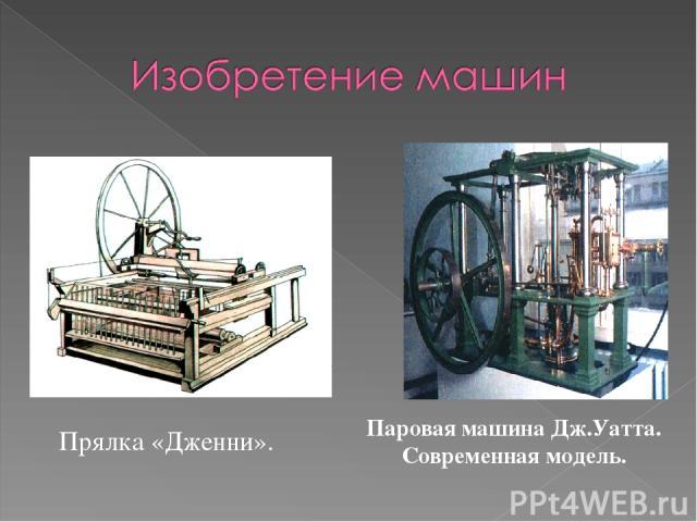 Прялка «Дженни». Паровая машина Дж.Уатта. Современная модель.
