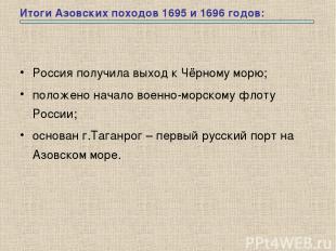 Итоги Азовских походов 1695 и 1696 годов: Россия получила выход к Чёрному морю;
