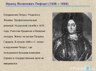 Франц Яковлевич Лефорт (1656 – 1699) Сподвижник Петра I. Родился в Женеве. Профе