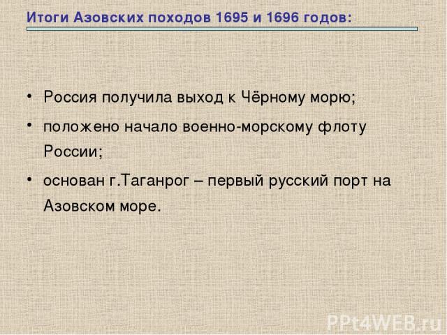 Итоги Азовских походов 1695 и 1696 годов: Россия получила выход к Чёрному морю; положено начало военно-морскому флоту России; основан г.Таганрог – первый русский порт на Азовском море.