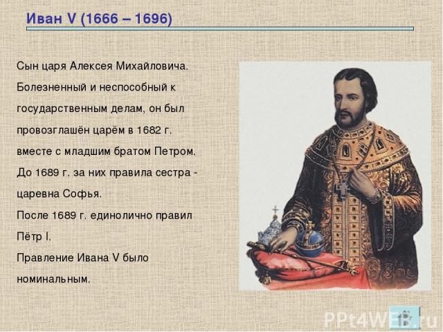 Иван V (1666 – 1696) Сын царя Алексея Михайловича. Болезненный и неспособный к государственным делам, он был провозглашён царём в 1682 г. вместе с младшим братом Петром. До 1689 г. за них правила сестра - царевна Софья. После 1689 г. единолично прав…