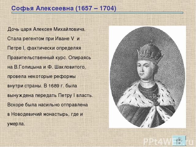 Софья Алексеевна (1657 – 1704) Дочь царя Алексея Михайловича. Стала регентом при Иване V и Петре I, фактически определяя Правительственный курс. Опираясь на В.Голицына и Ф. Шакловитого, провела некоторые реформы внутри страны. В 1689 г. была вынужде…
