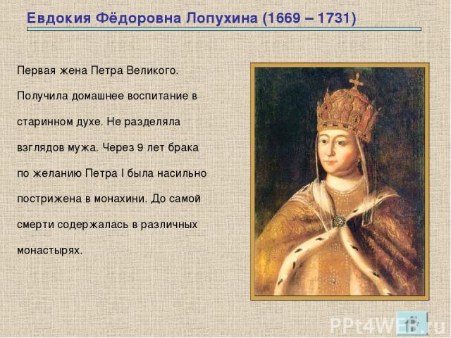 Евдокия Фёдоровна Лопухина (1669 – 1731) Первая жена Петра Великого. Получила домашнее воспитание в старинном духе. Не разделяла взглядов мужа. Через 9 лет брака по желанию Петра I была насильно пострижена в монахини. До самой смерти содержалась в р…