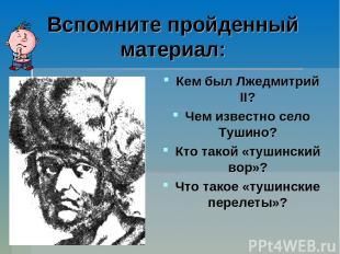 Вспомните пройденный материал: Кем был Лжедмитрий II? Чем известно село Тушино?