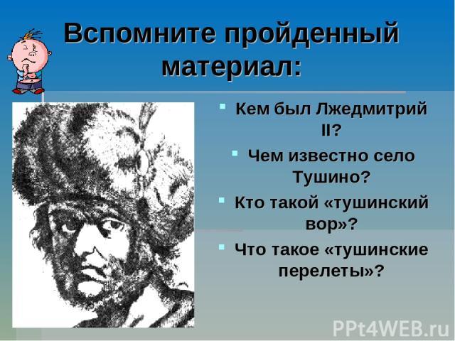 Вспомните пройденный материал: Кем был Лжедмитрий II? Чем известно село Тушино? Кто такой «тушинский вор»? Что такое «тушинские перелеты»?