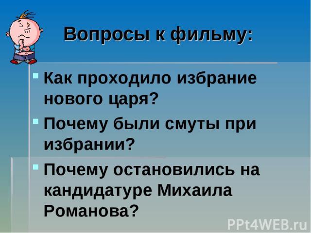 Вопросы к фильму: Как проходило избрание нового царя? Почему были смуты при избрании? Почему остановились на кандидатуре Михаила Романова?