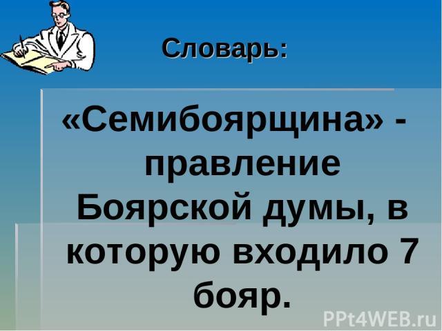 Словарь: «Семибоярщина» - правление Боярской думы, в которую входило 7 бояр.