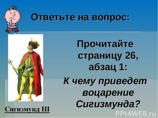 Ответьте на вопрос: Прочитайте страницу 26, абзац 1: К чему приведет воцарение Сигизмунда? Сигизмунд III