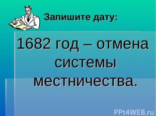 Запишите дату: 1682 год – отмена системы местничества.