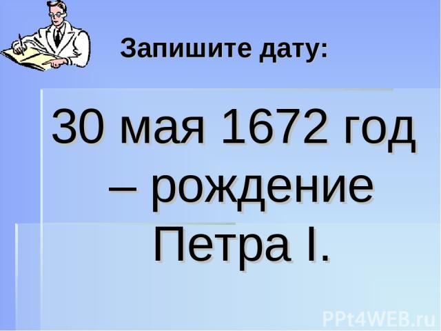 Запишите дату: 30 мая 1672 год – рождение Петра I.