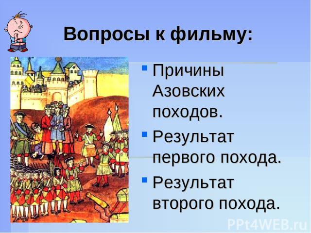 Вопросы к фильму: Причины Азовских походов. Результат первого похода. Результат второго похода.