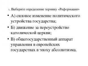 1. Выберите определение термину «Реформация» А) силовое изменение политического