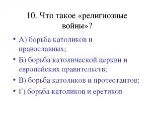 10. Что такое «религиозные войны»? А) борьба католиков и православных; Б) борьба