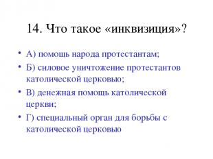 14. Что такое «инквизиция»? А) помощь народа протестантам; Б) силовое уничтожени