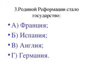 3.Родиной Реформации стало государство: А) Франция; Б) Испания; В) Англия; Г) Ге