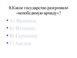 8.Какое государство разгромило «непобедимую армаду»? А) Франция; Б) Испания; В)