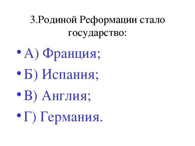 3.Родиной Реформации стало государство: А) Франция; Б) Испания; В) Англия; Г) Германия.