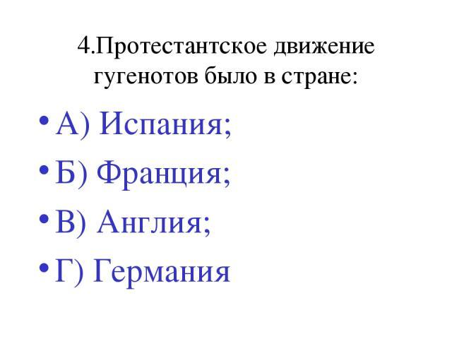 4.Протестантское движение гугенотов было в стране: А) Испания; Б) Франция; В) Англия; Г) Германия
