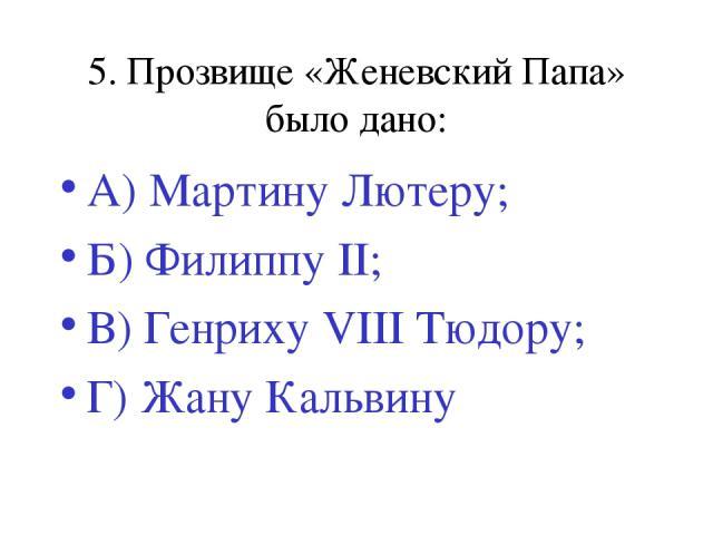5. Прозвище «Женевский Папа» было дано: А) Мартину Лютеру; Б) Филиппу II; В) Генриху VIII Тюдору; Г) Жану Кальвину