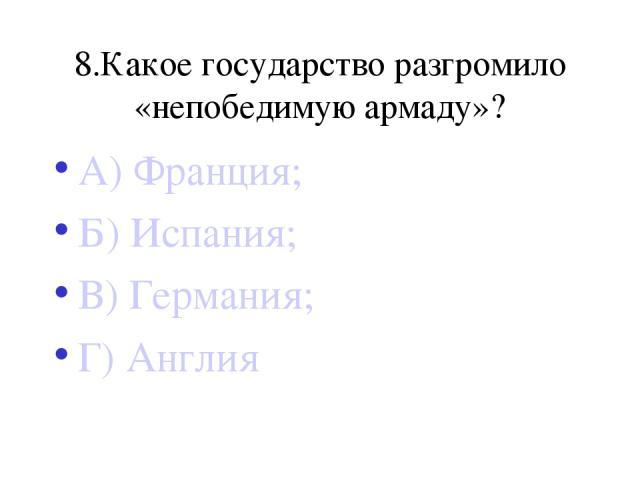 8.Какое государство разгромило «непобедимую армаду»? А) Франция; Б) Испания; В) Германия; Г) Англия