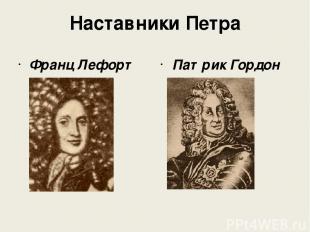 Наставники Петра Франц Лефорт Патрик Гордон