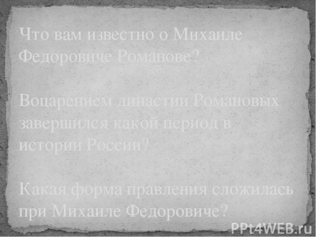 Что вам известно о Михаиле Федоровиче Романове? Воцарением династии Романовых завершился какой период в истории России? Какая форма правления сложилась при Михаиле Федоровиче?