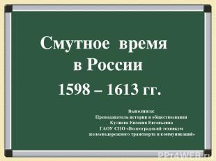 Смутное время в России 1598 – 1613 гг. Выполнила: Преподаватель истории и общест